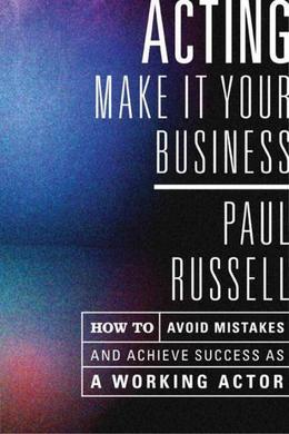 Acting -- Make It Your Business: How to Avoid Mistakes and Achieve Success As a Working Actor