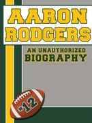 Aaron Rodgers: An Unauthorized Biography