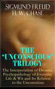 "THE ""UNCONSCIOUS"" TRILOGY: The Interpretation of Dreams, Psychopathology of Everyday Life & Wit and Its Relation to the Unconscious"