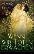 Wenn wir Toten erwachen (Vollständige deutsche Ausgabe)
