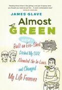 Almost Green: How I Built an Eco-Shed, Ditched My Suv, Alienated the In-Laws, and Changed My Life Forever