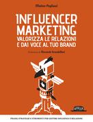 Influencer Marketing - Valorizza le relazioni e dai voce al tuo brand, Prassi, strategie e strumenti per gestire influenza e relazioni