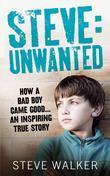 Steve: Unwanted: How a Bad Boy Came Good¿ An Inspiring True Story