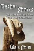 Rather Shorts: Six Short Tales of Crime in a Small Texas Town