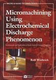 Micromachining Using Electrochemical Discharge Phenomenon: Fundamentals and Application of Spark Assisted Chemical Engraving