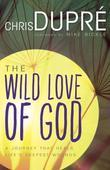 The Wild Love of God: A Journey that Heals Life's Deepest Wounds