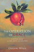 The Operation of Grace: Further Essays on Art, Faith, and Mystery