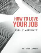 How to Love Your Job: Even If You Do Not