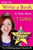 How To Write A Book in less than 7 days: The Publishing Queen Reveals All