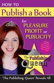 How To Publish A Book for pleasure profit or publicity: The Publishing Queen Reveals All