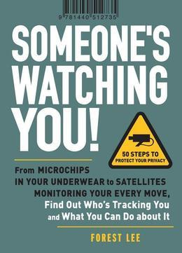 Someone's Watching You!: From Micropchips in your Underwear to Satellites Monitoring Your Every Move, Find Out Who's Tracking You and What You Can Do