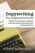Copywriting For Beginners Guide: The Ultimate Copywriter's Handbook to Writing Powerful Advertising, Sales and Marketing Copy