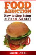 Food Addiction: How to Stop Being a Food Addict