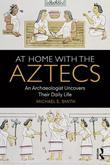 At Home with the Aztecs: An Archaeologist Uncovers Their Daily Life