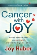 Cancer with Joy: How to Transform Fear into Happiness and Find the Bright Side Effects