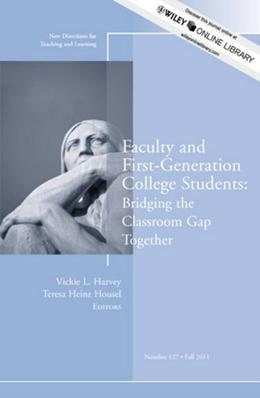 Faculty and First-Generation College Students: Bridging the Classroom Gap Together: New Directions for Teaching and Learning, Number 127