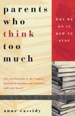 Parents Who Think Too Much: Why We Do It, How to Stop It