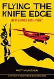 Flying the Knife Edge: New Guinea Bush Pilot