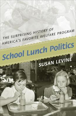 School Lunch Politics: The Surprising History of America's Favorite Welfare Program