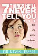 7 Things He'll Never Tell You: . . . But You Need to Know