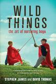 Wild Things: The Art of Nurturing Boys