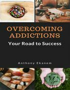 Overcoming Addictions: Your Road to Success