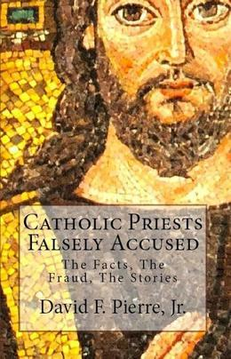 Catholic Priests Falsely Accused: The Facts, The Fraud, The Stories