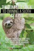 The Complete Guide to Owning a Sloth as a Pet including Two-Toed and Three-Toed. Facts on Sloths for Sale, Eating, Teeth, Habitat, Health, Endangered
