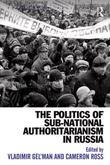 The Politics of Sub-National Authoritarianism in Russia