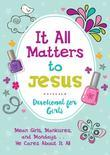 It All Matters to Jesus Devotional for Girls: Mean Girls, Manicures, and Mondays...He Cares about It All