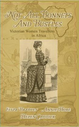 Not Just Bonnets and Bustles; Victorian Women Travellers in Africa