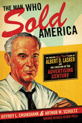 The Man Who Sold America: The Amazing (but True!) Story of Albert D. Lasker and the Creation of the Advertising Century