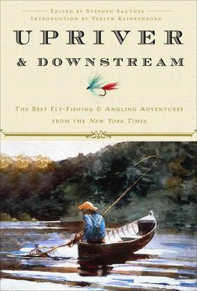 Upriver and Downstream: The Best Fly-Fishing and Angling Adventures from the New York Times