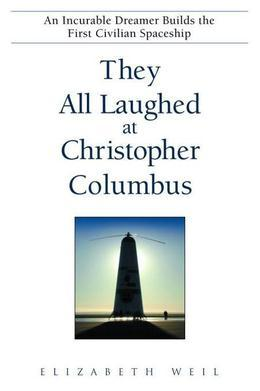 They All Laughed at Christopher Columbus: An Incurable Dreamer Builds the First Civilian Spaceship