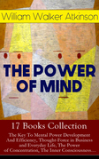 THE POWER OF MIND - 17 Books Collection: The Key To Mental Power Development And Efficiency, Thought-Force in Business and Everyday Life, The Power of Concentration, The Inner Consciousness…