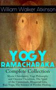 YOGY RAMACHARAKA - Complete Collection: Mystic Christianity, Yogi Philosophy and Oriental Occultism, The Spirit of the Upanishads, Bhagavad Gita, Raja Yoga, The Science of Psychic Healing…