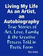 Living My Life As an Artist, an Autobiography:  True Stories of Art, Love, Family & the Creative Process Told in Poetic Form