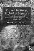Carved in Stone, Etched in Memory: Death, Tombstones and Commemoration in Bosnian Islam since c.1500