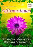 Affirmationen - Positives Denken: Der Weg zu Glück, Liebe, Ruhe und Gesundheit