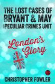 London's Glory: The Lost Cases of Bryant & May and the Peculiar Crimes Unit