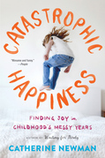 Catastrophic Happiness: Finding Joy in Childhood¿s Messy Years