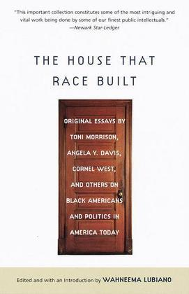 The House That Race Built: Original Essays by Toni Morrison, Angela Y. Davis, Cornel West, and Others on Black Americans and Politics in America Today