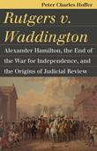Rutgers v. Waddington: Alexander Hamilton, the End of the War for Independence, and the Origins of Judicial Review
