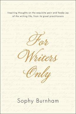 For Writers Only: Inspiring Thoughts on the Exquisite Pain and Heady Joy of the Writing Life Fromits Great Practitioners