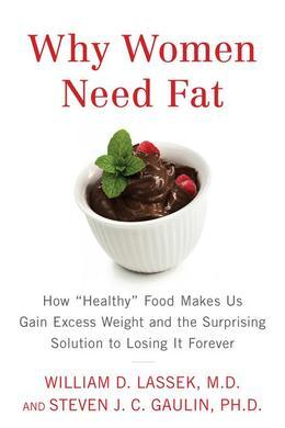 "Why Women Need Fat: How ""Healthy"" Food Makes Us Gain Excess Weight and the Surprising Solution to Losing It Forever"