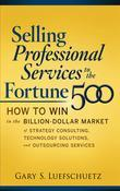 Selling Professional Services to the Fortune 500: How to Win in the Billion-Dollar Market of Strategy Consulting, Technology Solutions, and Outsourcin
