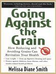 Going Against the Grain: How Reducing and Avoiding Grains Can Revitalize Your Health: How Reducing and Avoiding Grains Can Revitalize Your Health