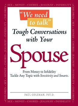 """We Need to Talk"" - Tough Conversations with Your Spouse: From Money to Infidelity Tackle Any Topic with Sensitivity and Smarts"