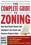 The Complete Guide to Zoning : How to Navigate the Complex and Expensive Maze of Zoning, Planning, Environmental, and Land-Use Law