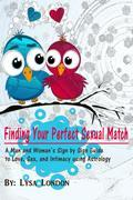 Finding Your Perfect Sexual Match: A Man and Woman's Sign by Sign Guide to Love, Sex and Intimacy Using Astrology